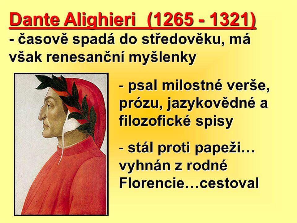 Dante Alighieri (1265 - 1321) - časově spadá do středověku, má však renesanční myšlenky - psal milostné verše, prózu, jazykovědné a filozofické spisy