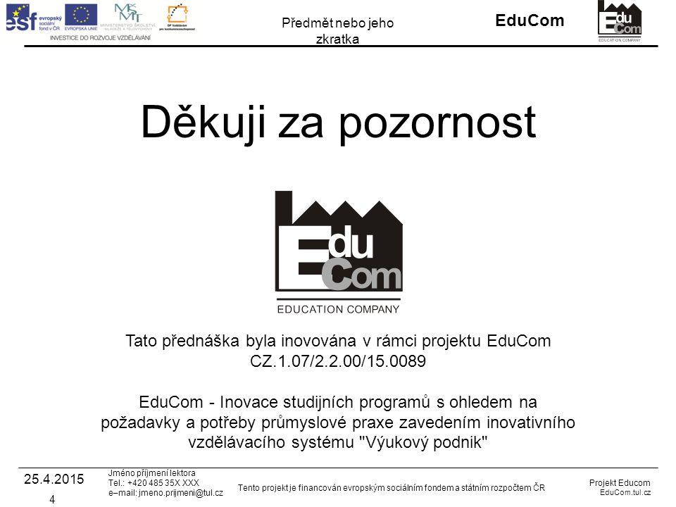 EduCom Projekt Educom EduCom.tul.cz Tento projekt je financován evropským sociálním fondem a státním rozpočtem ČR Předmět nebo jeho zkratka Jméno příjmení lektora Tel.: +420 485 35X XXX e–mail: jmeno.prijmeni@tul.cz Děkuji za pozornost Tato přednáška byla inovována v rámci projektu EduCom CZ.1.07/2.2.00/15.0089 EduCom - Inovace studijních programů s ohledem na požadavky a potřeby průmyslové praxe zavedením inovativního vzdělávacího systému Výukový podnik 4 25.4.2015