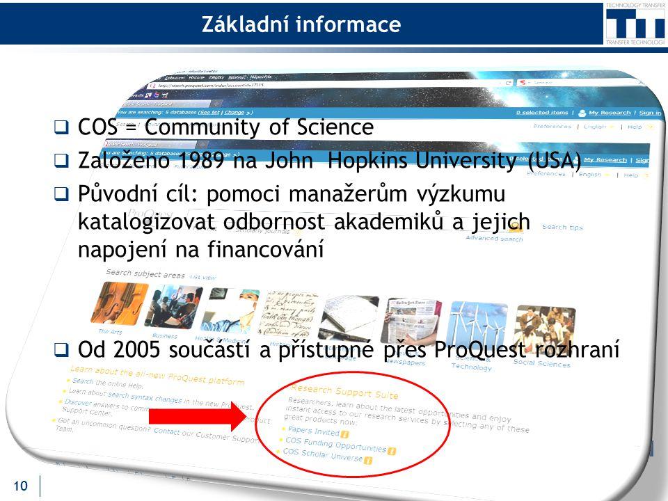 Základní informace  COS = Community of Science  Založeno 1989 na John Hopkins University (USA)  Původní cíl: pomoci manažerům výzkumu katalogizovat odbornost akademiků a jejich napojení na financování  Od 2005 součástí a přístupné přes ProQuest rozhraní 10