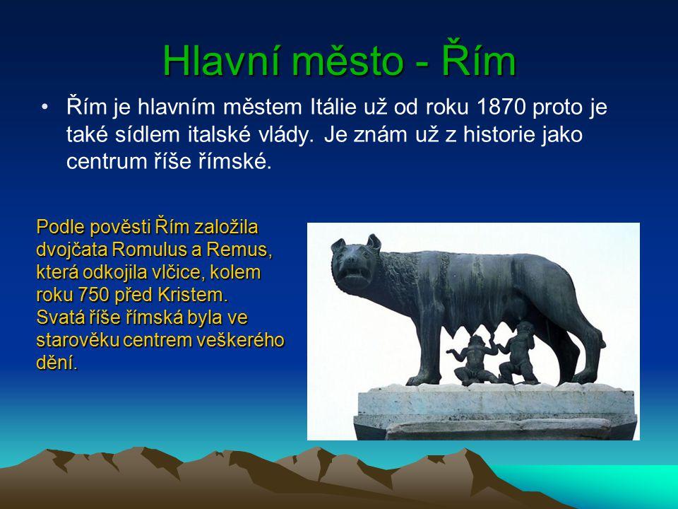 Hlavní město - Řím Řím je hlavním městem Itálie už od roku 1870 proto je také sídlem italské vlády. Je znám už z historie jako centrum říše římské. Po