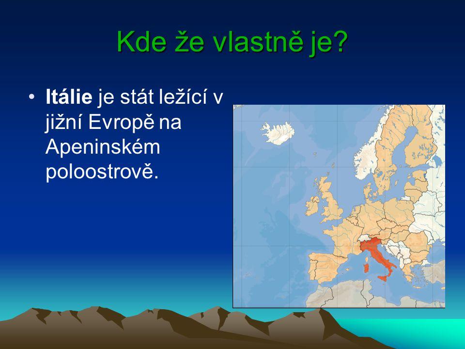 Kde že vlastně je? Itálie je stát ležící v jižní Evropě na Apeninském poloostrově.