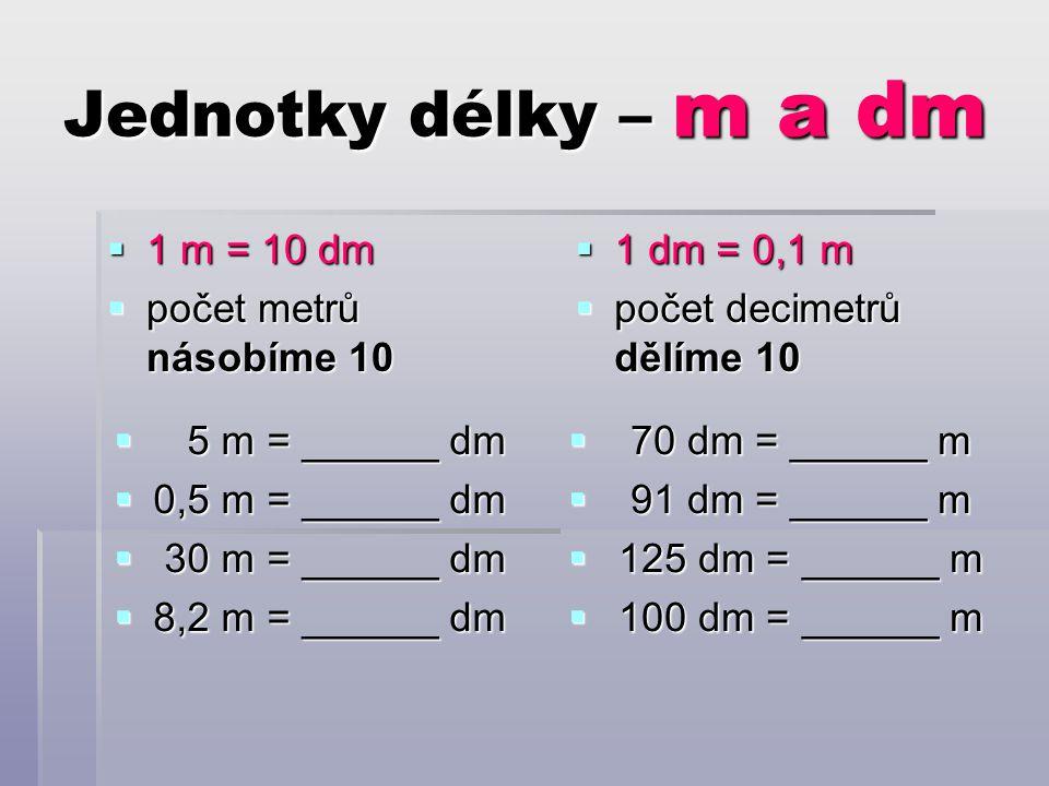 Jednotky délky – m a dm  1 m = 10 dm  počet metrů násobíme 10  1 dm = 0,1 m  počet decimetrů dělíme 10  5 m = ______ dm  0,5 m = ______ dm  30 m = ______ dm  8,2 m = ______ dm  70 dm = ______ m  91 dm = ______ m  125 dm = ______ m  100 dm = ______ m