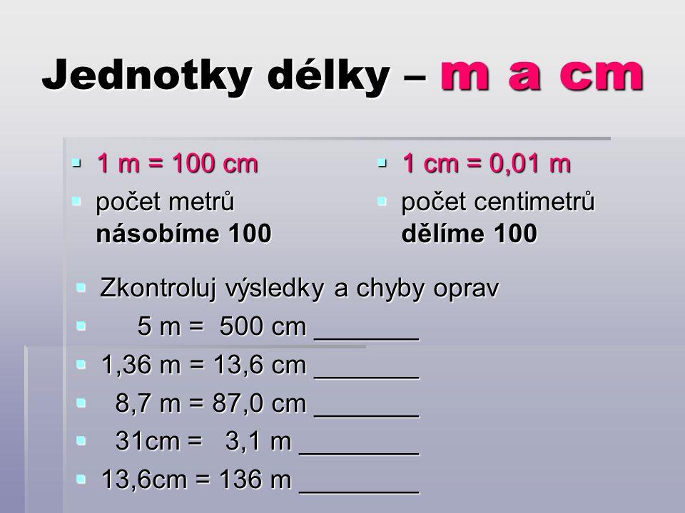 Jednotky délky – m a cm  1 m = 100 cm  počet metrů násobíme 100  1 cm = 0,01 m  počet centimetrů dělíme 100  Zkontroluj výsledky a chyby oprav  5 m = 500 cm _______  1,36 m = 13,6 cm _______  8,7 m = 87,0 cm _______  31cm = 3,1 m ________  13,6cm = 136 m ________