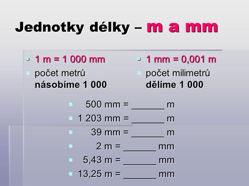 Jednotky délky – m a mm  1 m = 1 000 mm  počet metrů násobíme 1 000  1 mm = 0,001 m  počet milimetrů dělíme 1 000  500 mm = ______ m  1 203 mm = ______ m  39 mm = ______ m  2 m = ______ mm  5,43 m = ______ mm  13,25 m = ______ mm