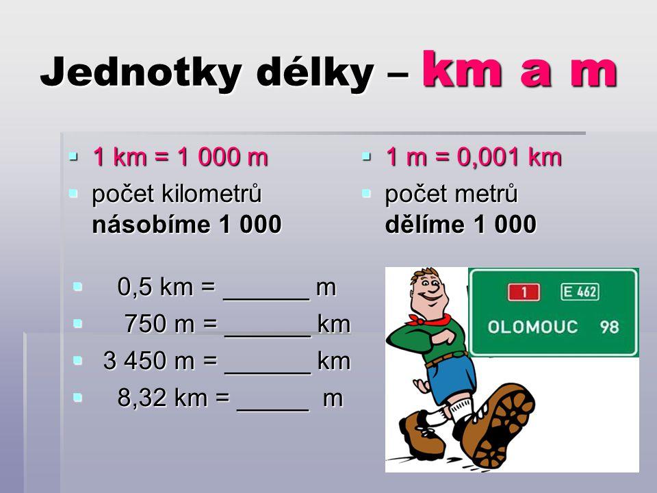 Jednotky délky – km a m  1 km = 1 000 m  počet kilometrů násobíme 1 000  1 m = 0,001 km  počet metrů dělíme 1 000  0,5 km = ______ m  750 m = ______ km  3 450 m = ______ km  8,32 km = _____ m