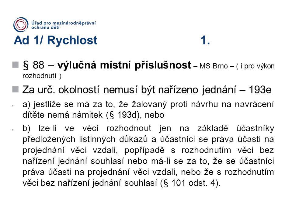 Ad 1/ Rychlost 1. § 88 – výlučná místní příslušnost – MS Brno – ( i pro výkon rozhodnutí ) Za urč. okolností nemusí být nařízeno jednání – 193e  a)