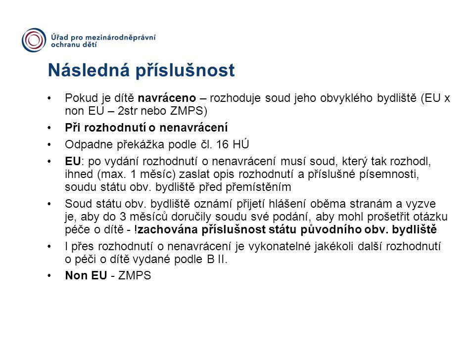 Následná příslušnost Pokud je dítě navráceno – rozhoduje soud jeho obvyklého bydliště (EU x non EU – 2str nebo ZMPS) Při rozhodnutí o nenavrácení Odpa