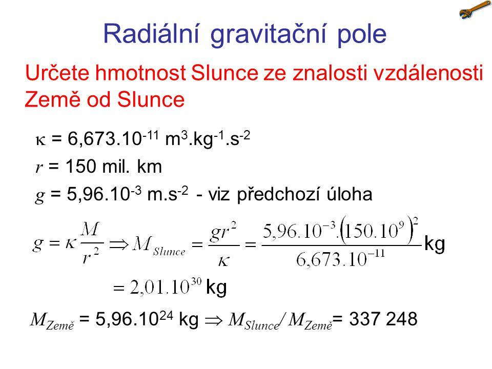 Radiální gravitační pole Určete hmotnost Slunce ze znalosti vzdálenosti Země od Slunce  = 6,673.10 -11 m 3.kg -1.s -2 r = 150 mil. km g = 5,96.10 -3