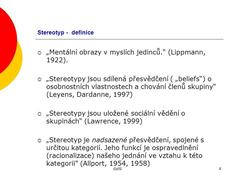"""další5 Definice stereotypu  """"Kategorii nazýváme stereotypem, pokud členové určité kultury či subkultury bezvýhradně věří, že určitý pojem charakterizuje všechny členy určité skupiny.  Důraz na sociální kapitál: Stereotypy jsou uložené sociální vědění o skupinách (Lawrence, 199)), Nějaké schéma, přes které vnímáme sociální svět."""