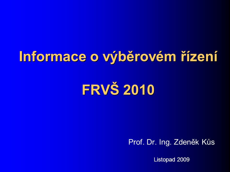 Informace o výběrovém řízení FRVŠ 2010 Prof. Dr. Ing. Zdeněk Kůs Listopad 2009