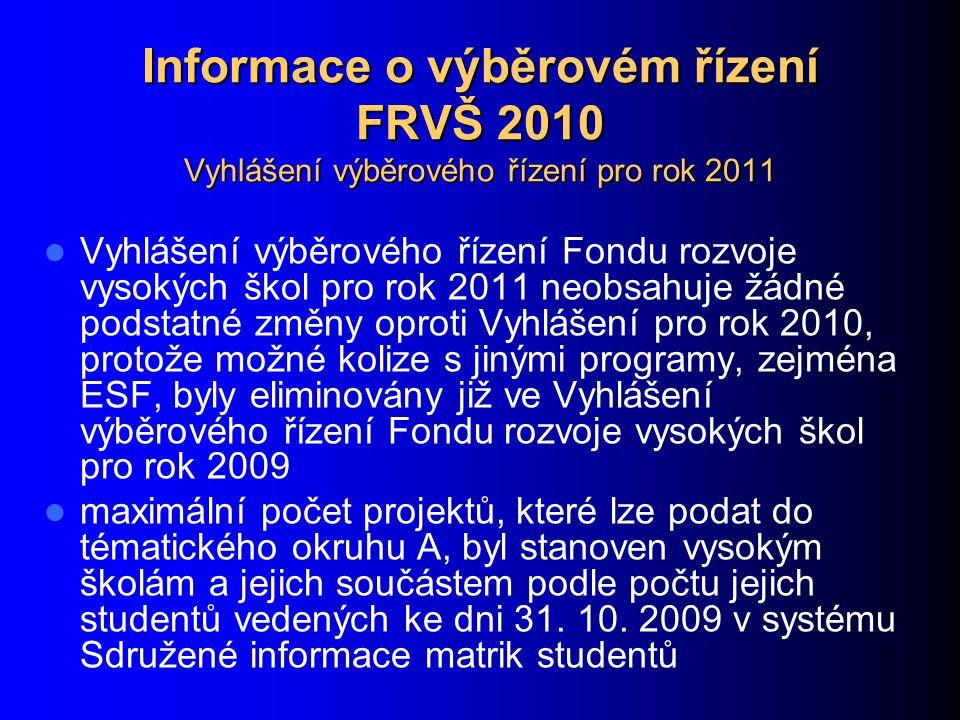 Informace o výběrovém řízení FRVŠ 2010 Vyhlášení výběrového řízení pro rok 2011 Vyhlášení výběrového řízení Fondu rozvoje vysokých škol pro rok 2011 neobsahuje žádné podstatné změny oproti Vyhlášení pro rok 2010, protože možné kolize s jinými programy, zejména ESF, byly eliminovány již ve Vyhlášení výběrového řízení Fondu rozvoje vysokých škol pro rok 2009 maximální počet projektů, které lze podat do tématického okruhu A, byl stanoven vysokým školám a jejich součástem podle počtu jejich studentů vedených ke dni 31.