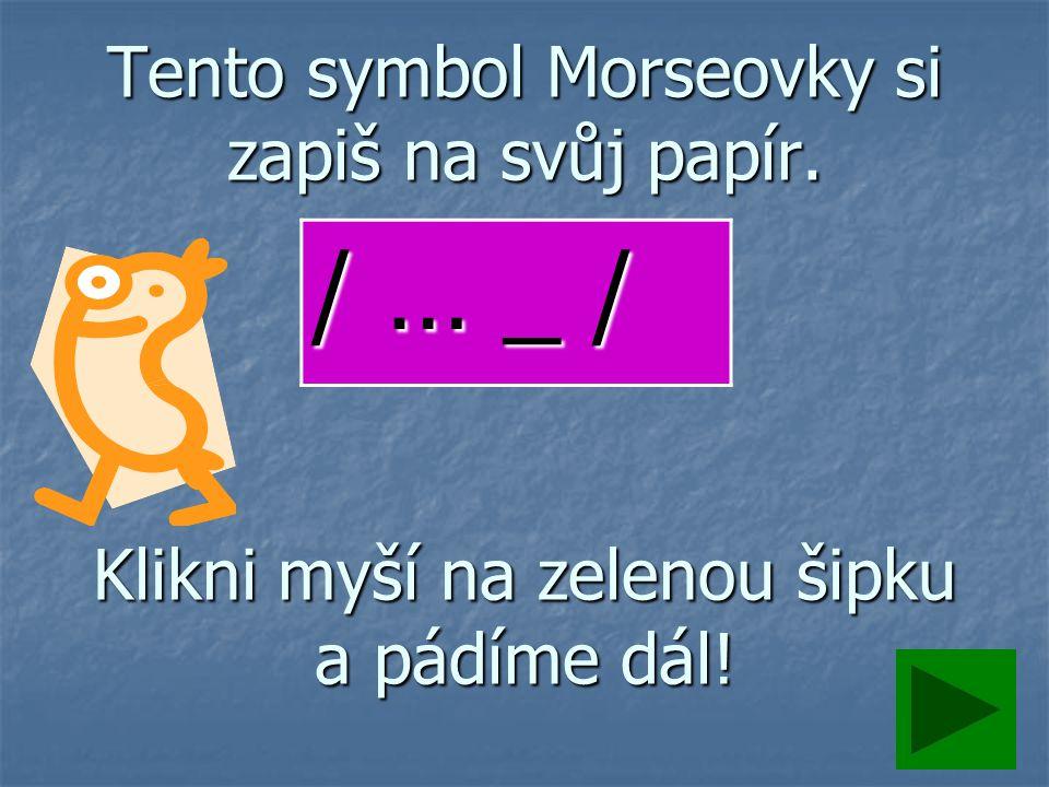 Tento symbol Morseovky si zapiš na svůj papír. Klikni myší na zelenou šipku a pádíme dál! / … _ /