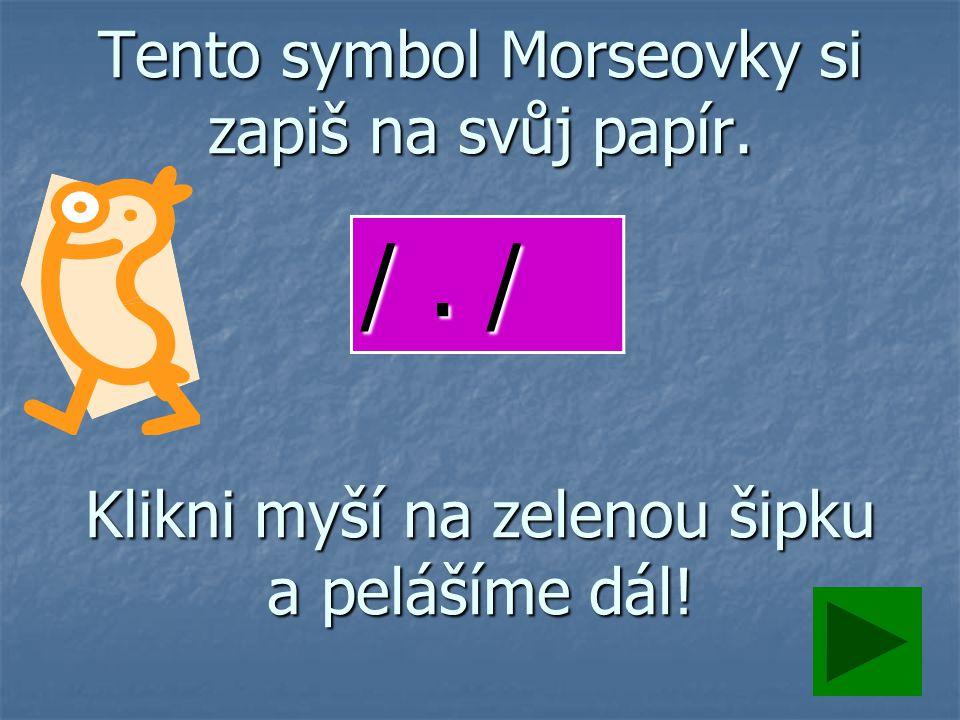Tento symbol Morseovky si zapiš na svůj papír. Klikni myší na zelenou šipku a pelášíme dál! /. /