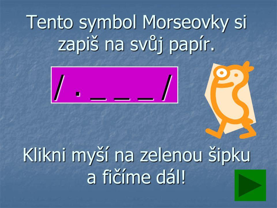 Tento symbol Morseovky si zapiš na svůj papír. Klikni myší na zelenou šipku a fičíme dál.