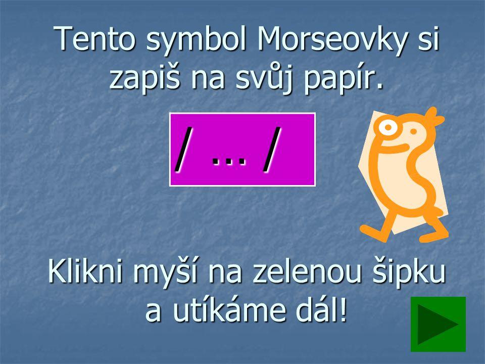 Tento symbol Morseovky si zapiš na svůj papír. Klikni myší na zelenou šipku a utíkáme dál! / … /