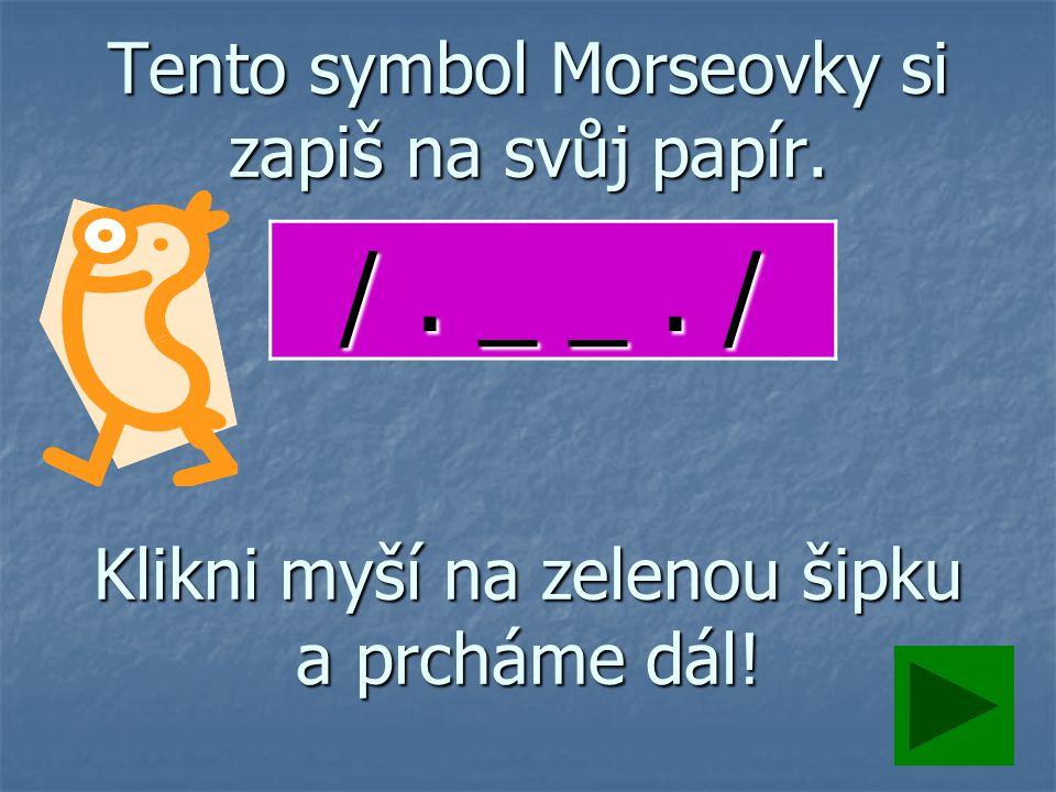 Tento symbol Morseovky si zapiš na svůj papír. Klikni myší na zelenou šipku a prcháme dál.
