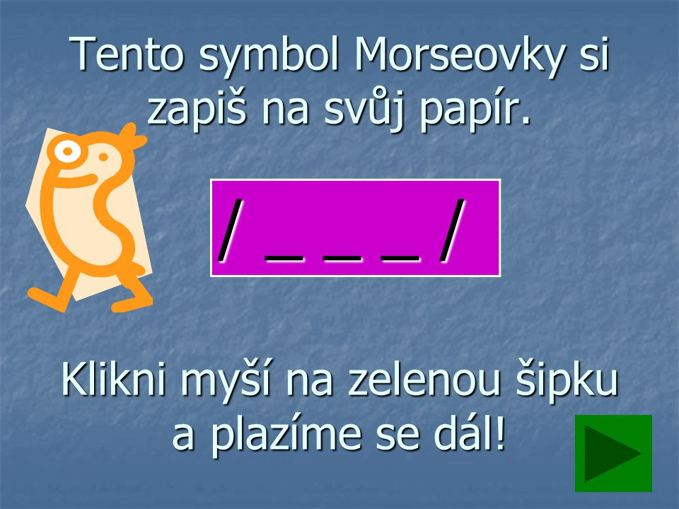 Tento symbol Morseovky si zapiš na svůj papír. Klikni myší na zelenou šipku a plazíme se dál.