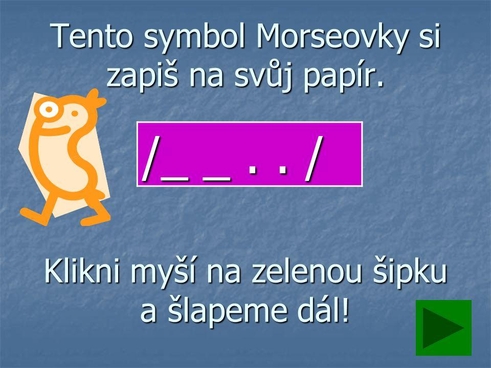Tento symbol Morseovky si zapiš na svůj papír. Klikni myší na zelenou šipku a šlapeme dál! /_ _.. /