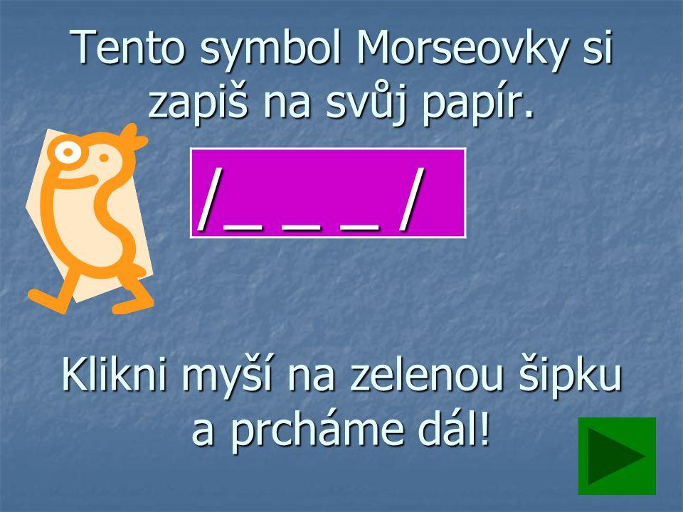 Tento symbol Morseovky si zapiš na svůj papír. Klikni myší na zelenou šipku a prcháme dál! /_ _ _ /