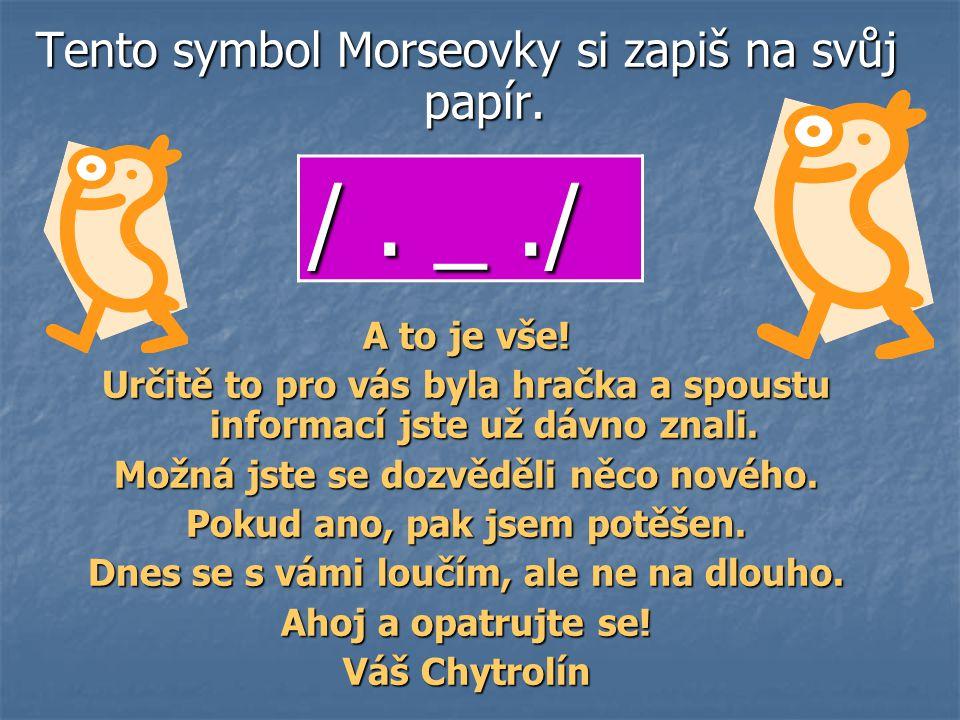 Tento symbol Morseovky si zapiš na svůj papír. A to je vše.