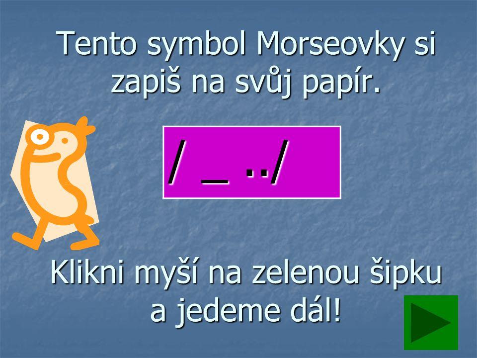 Tento symbol Morseovky si zapiš na svůj papír. Klikni myší na zelenou šipku a jedeme dál! / _../