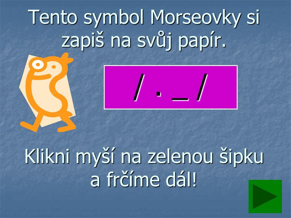Tento symbol Morseovky si zapiš na svůj papír. Klikni myší na zelenou šipku a frčíme dál! /. _ /