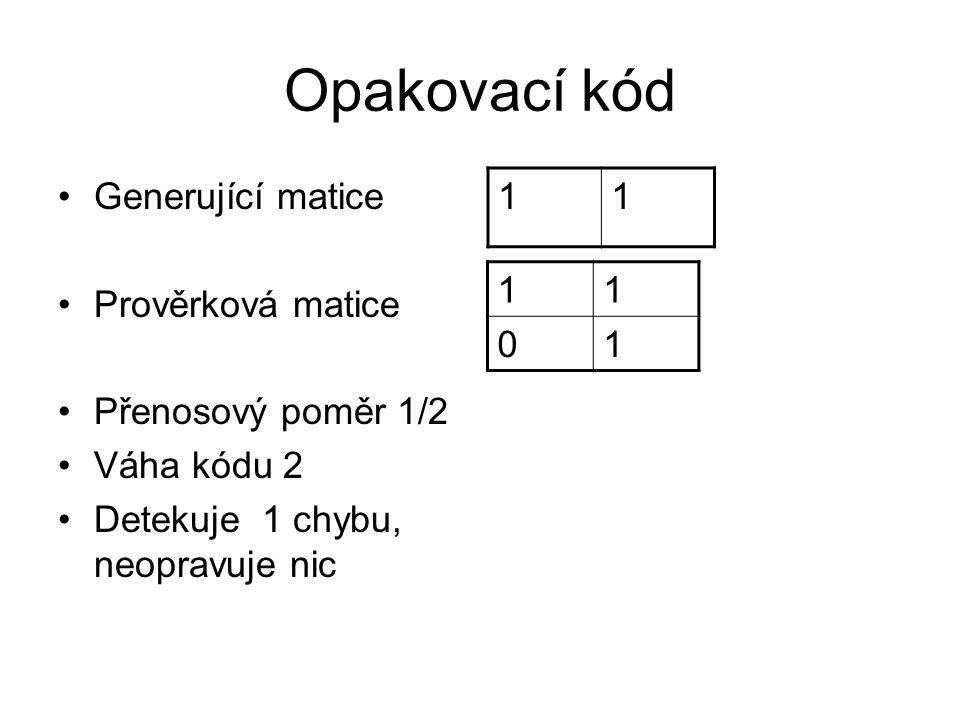 Opakovací kód Generující matice Prověrková matice Přenosový poměr 1/2 Váha kódu 2 Detekuje 1 chybu, neopravuje nic 11 11 01