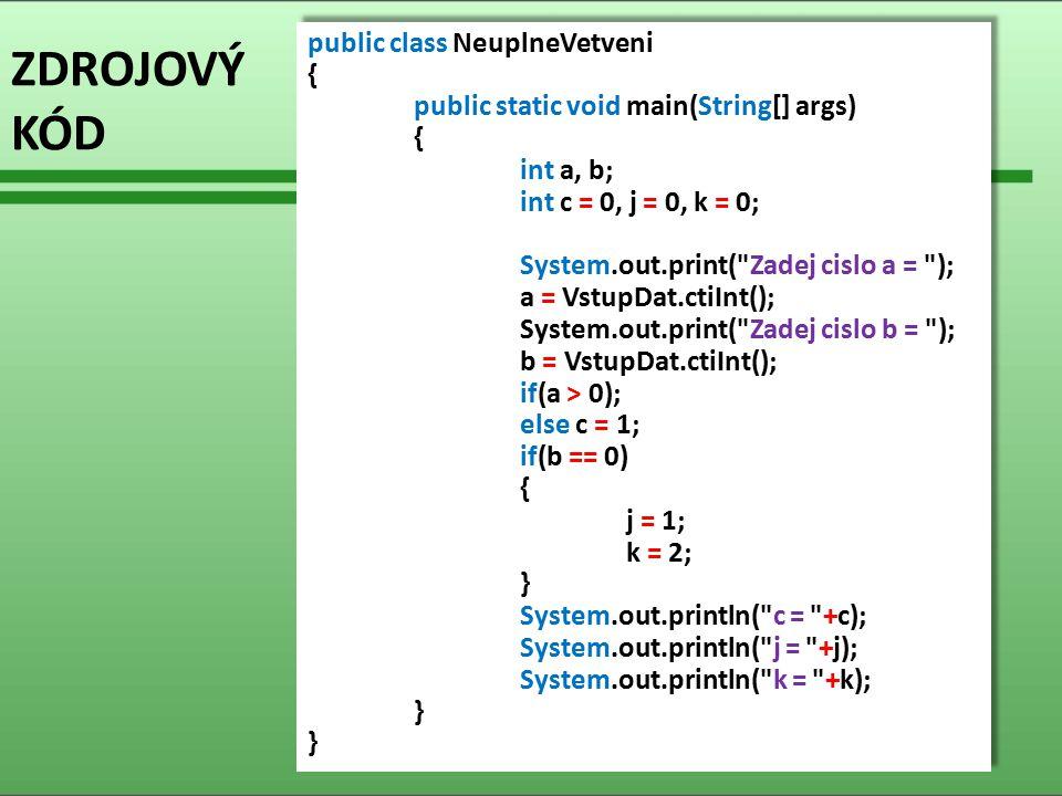 ZDROJOVÝ KÓD public class NeuplneVetveni { public static void main(String[] args) { int a, b; int c = 0, j = 0, k = 0; System.out.print( Zadej cislo a = ); a = VstupDat.ctiInt(); System.out.print( Zadej cislo b = ); b = VstupDat.ctiInt(); if(a > 0); else c = 1; if(b == 0) { j = 1; k = 2; } System.out.println( c = +c); System.out.println( j = +j); System.out.println( k = +k); } public class NeuplneVetveni { public static void main(String[] args) { int a, b; int c = 0, j = 0, k = 0; System.out.print( Zadej cislo a = ); a = VstupDat.ctiInt(); System.out.print( Zadej cislo b = ); b = VstupDat.ctiInt(); if(a > 0); else c = 1; if(b == 0) { j = 1; k = 2; } System.out.println( c = +c); System.out.println( j = +j); System.out.println( k = +k); }