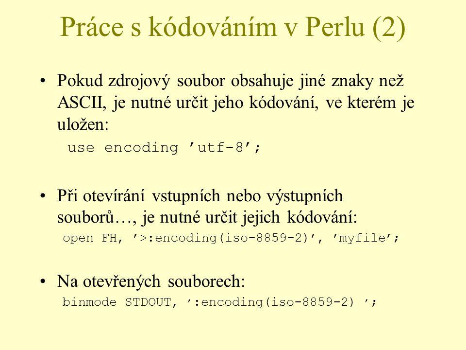 Práce s kódováním v Perlu (2) Pokud zdrojový soubor obsahuje jiné znaky než ASCII, je nutné určit jeho kódování, ve kterém je uložen: use encoding 'u