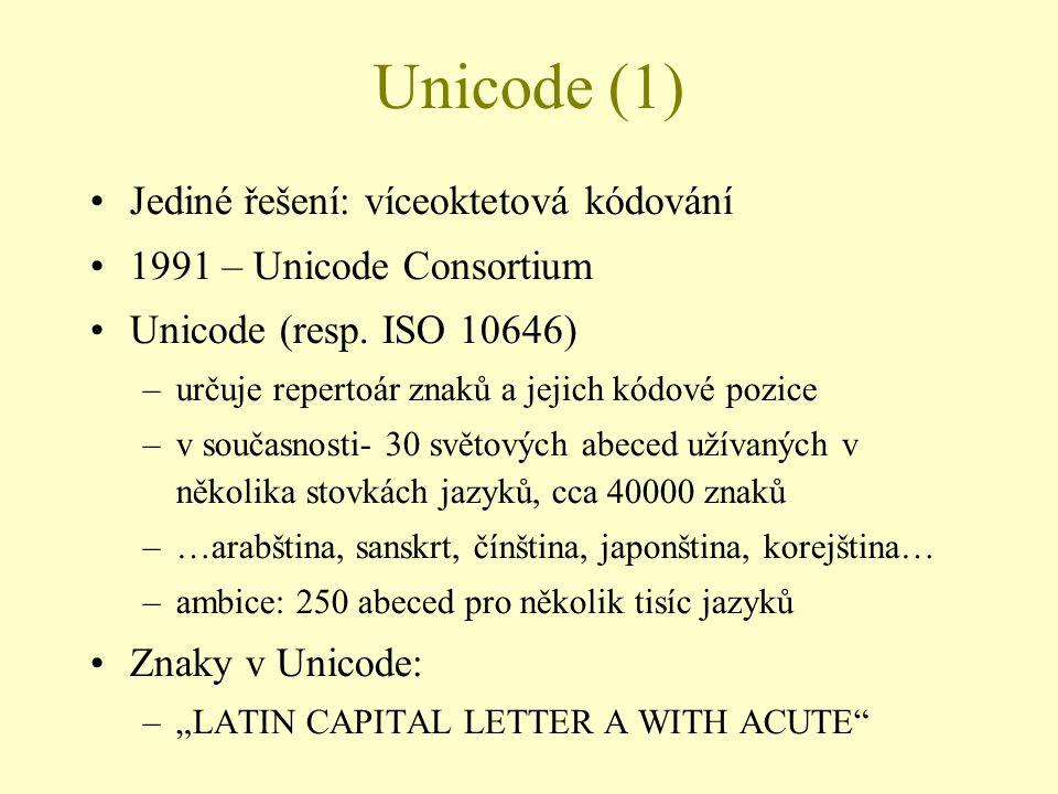Unicode (1) Jediné řešení: víceoktetová kódování 1991 – Unicode Consortium Unicode (resp. ISO 10646) –určuje repertoár znaků a jejich kódové pozice
