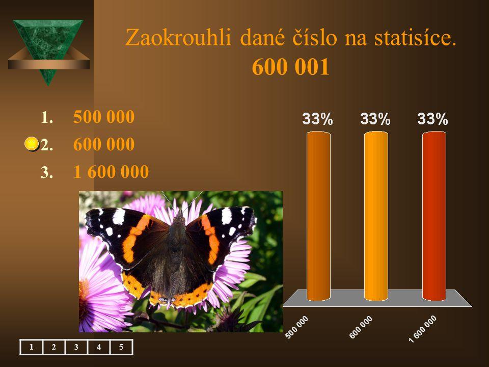 Zaokrouhli dané číslo na statisíce. 600 001 1. 500 000 2. 600 000 3. 1 600 000 12345
