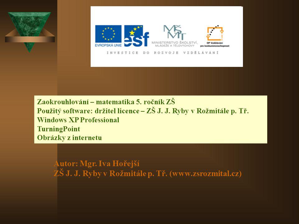 Zaokrouhlování – matematika 5. ročník ZŠ Použitý software: držitel licence – ZŠ J. J. Ryby v Rožmitále p. Tř. Windows XP Professional TurningPoint Obr