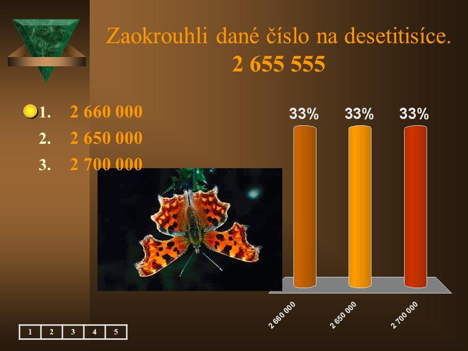 Zaokrouhli dané číslo na desetitisíce. 2 655 555 12345 1. 2 660 000 2. 2 650 000 3. 2 700 000