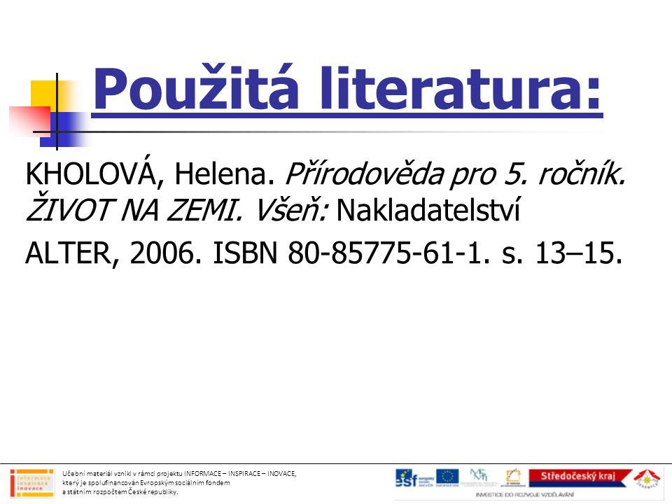 Použitá literatura: KHOLOVÁ, Helena. Přírodověda pro 5. ročník. ŽIVOT NA ZEMI. Všeň: Nakladatelství ALTER, 2006. ISBN 80-85775-61-1. s. 13–15. Učební