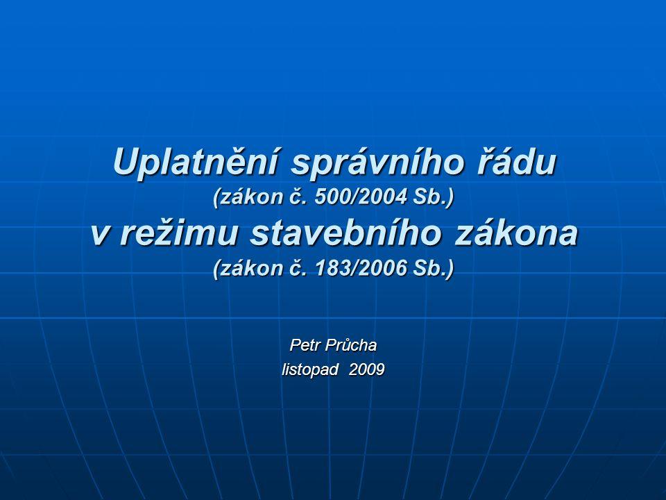 Uplatnění správního řádu (zákon č. 500/2004 Sb.) v režimu stavebního zákona (zákon č. 183/2006 Sb.) Petr Průcha listopad 2009