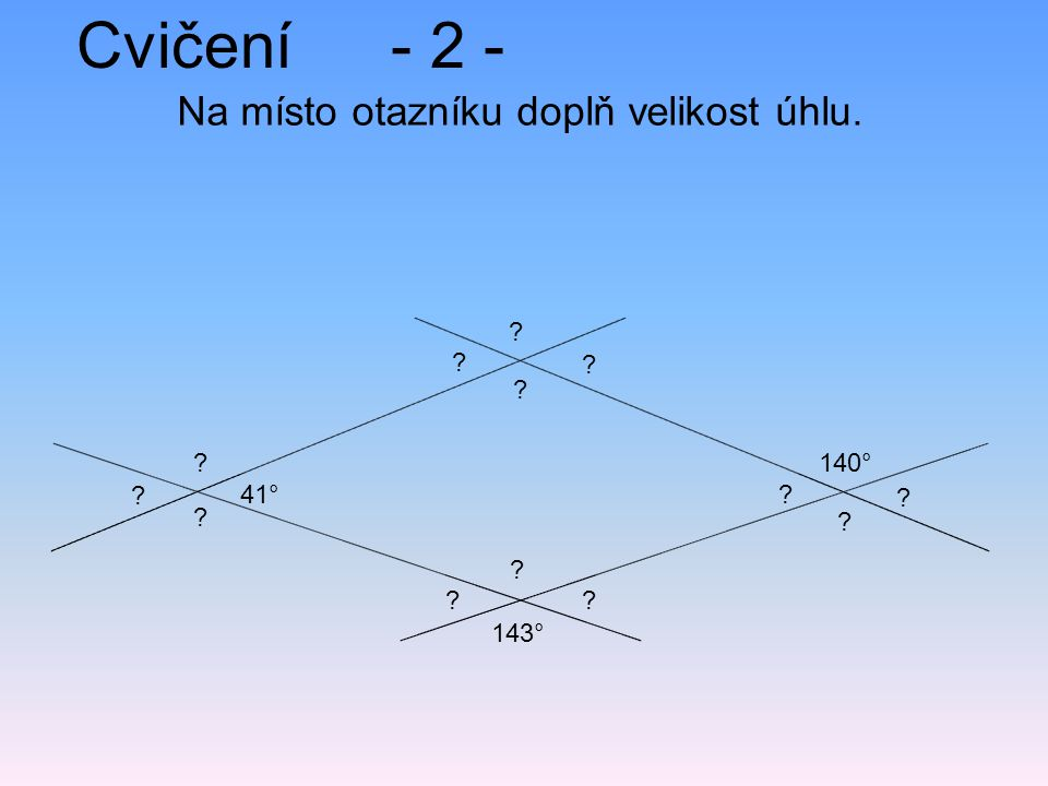Cvičení- 2 - Na místo otazníku doplň velikost úhlu. 143° 140° 41° ? ? ? ? ? ? ? ? ? ? ? ? ?