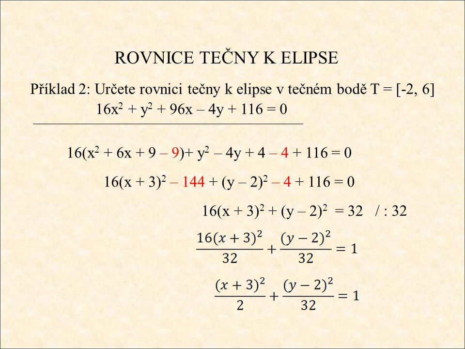 ROVNICE TEČNY K ELIPSE Příklad 2: Určete rovnici tečny k elipse v tečném bodě T = [-2, 6] 16x 2 + y 2 + 96x – 4y + 116 = 0 16(x 2 + 6x + 9 – 9)+ y 2 – 4y + 4 – 4 + 116 = 0 16(x + 3) 2 – 144 + (y – 2) 2 – 4 + 116 = 0 16(x + 3) 2 + (y – 2) 2 = 32 / : 32