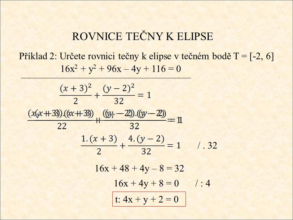 ROVNICE TEČNY K ELIPSE Příklad 2: Určete rovnici tečny k elipse v tečném bodě T = [-2, 6] 16x 2 + y 2 + 96x – 4y + 116 = 0 /. 32 16x + 48 + 4y – 8 = 3