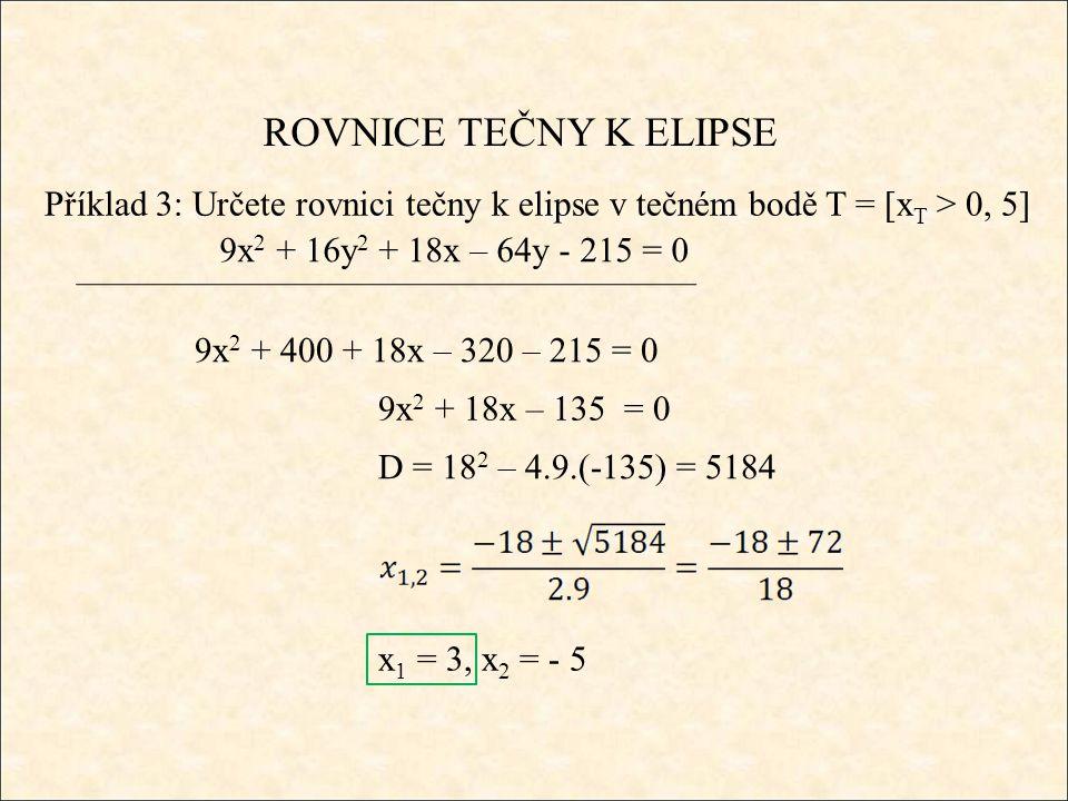ROVNICE TEČNY K ELIPSE Příklad 3: Určete rovnici tečny k elipse v tečném bodě T = [x T > 0, 5] 9x 2 + 16y 2 + 18x – 64y - 215 = 0 9x 2 + 400 + 18x – 320 – 215 = 0 9x 2 + 18x – 135 = 0 D = 18 2 – 4.9.(-135) = 5184 x 1 = 3, x 2 = - 5