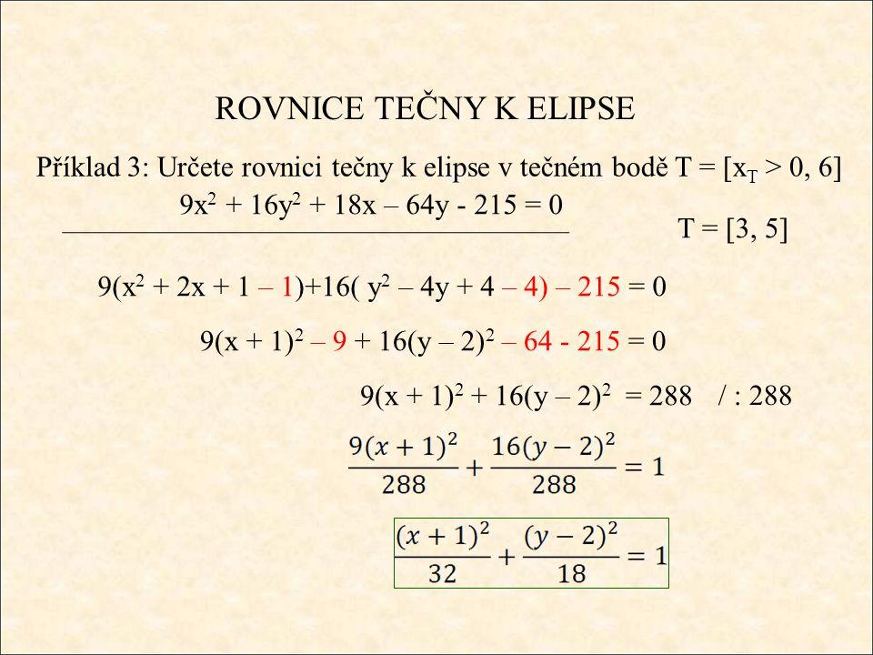 ROVNICE TEČNY K ELIPSE Příklad 3: Určete rovnici tečny k elipse v tečném bodě T = [x T > 0, 6] 9x 2 + 16y 2 + 18x – 64y - 215 = 0 9(x 2 + 2x + 1 – 1)+16( y 2 – 4y + 4 – 4) – 215 = 0 9(x + 1) 2 – 9 + 16(y – 2) 2 – 64 - 215 = 0 9(x + 1) 2 + 16(y – 2) 2 = 288 / : 288 T = [3, 5]