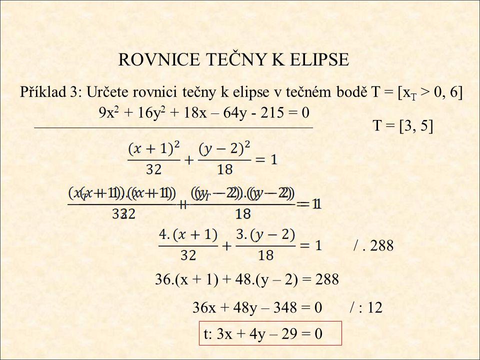 ROVNICE TEČNY K ELIPSE Příklad 3: Určete rovnici tečny k elipse v tečném bodě T = [x T > 0, 6] 9x 2 + 16y 2 + 18x – 64y - 215 = 0 T = [3, 5] /.