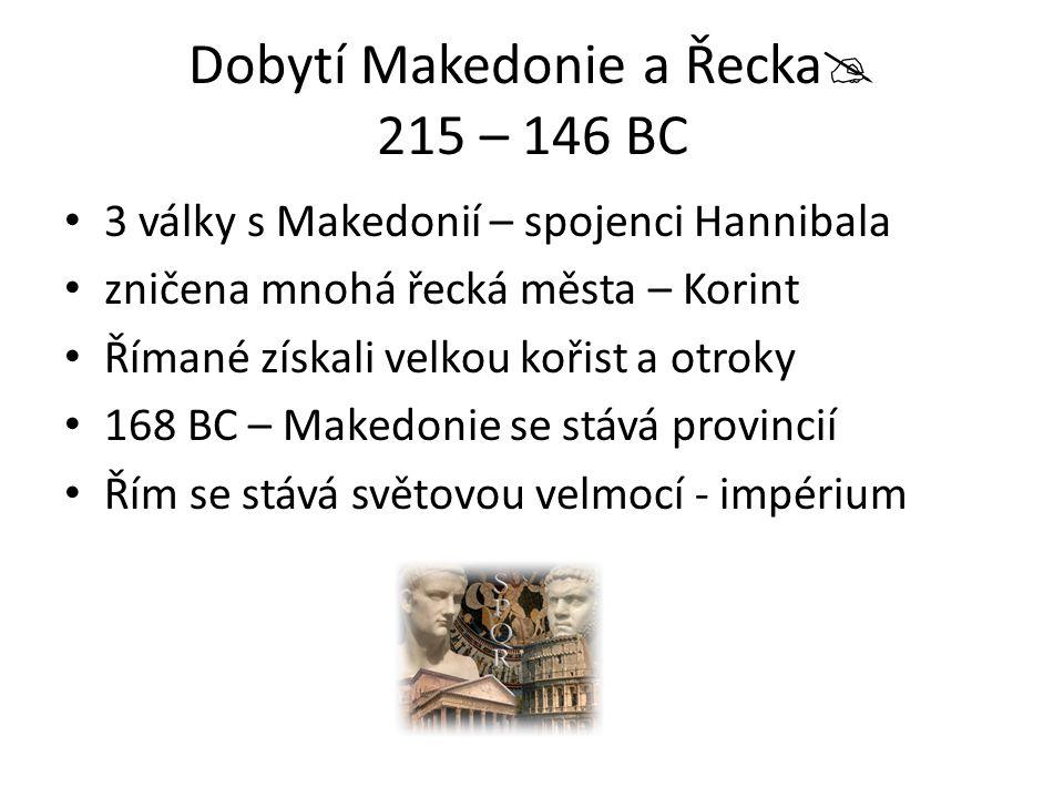 Dobytí Makedonie a Řecka  215 – 146 BC 3 války s Makedonií – spojenci Hannibala zničena mnohá řecká města – Korint Římané získali velkou kořist a otr