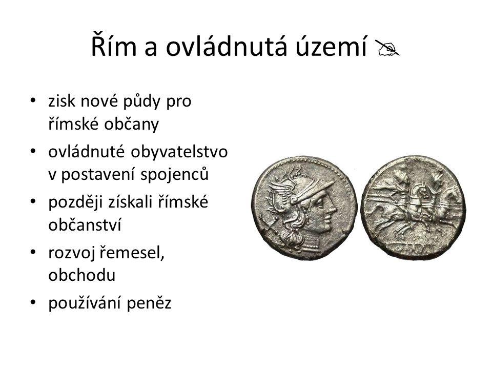 Řím a ovládnutá území  zisk nové půdy pro římské občany ovládnuté obyvatelstvo v postavení spojenců později získali římské občanství rozvoj řemesel,