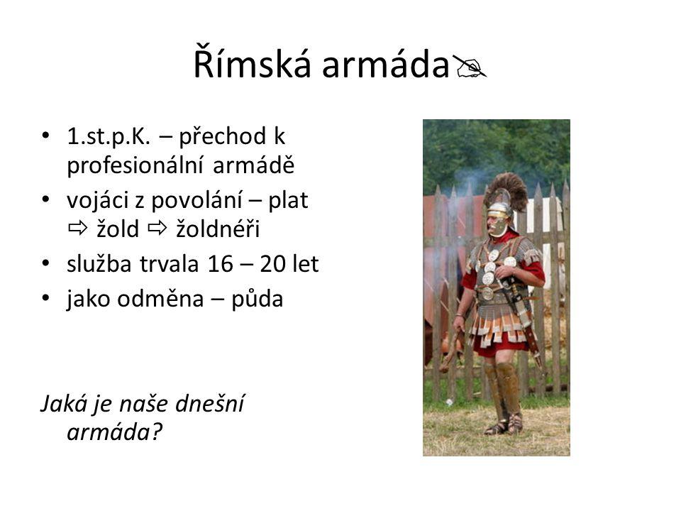 Římská armáda  1.st.p.K. – přechod k profesionální armádě vojáci z povolání – plat  žold  žoldnéři služba trvala 16 – 20 let jako odměna – půda Jak