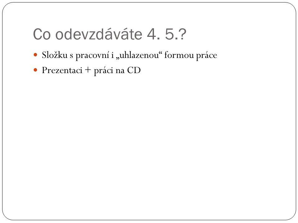 """Co odevzdáváte 4. 5.? Složku s pracovní i """"uhlazenou formou práce Prezentaci + práci na CD"""