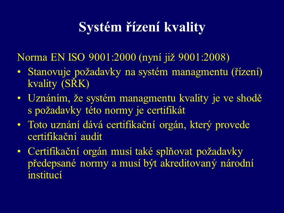 Systém řízení kvality Norma EN ISO 9001:2000 (nyní již 9001:2008) Stanovuje požadavky na systém managmentu (řízení) kvality (SŘK) Uznáním, že systém m