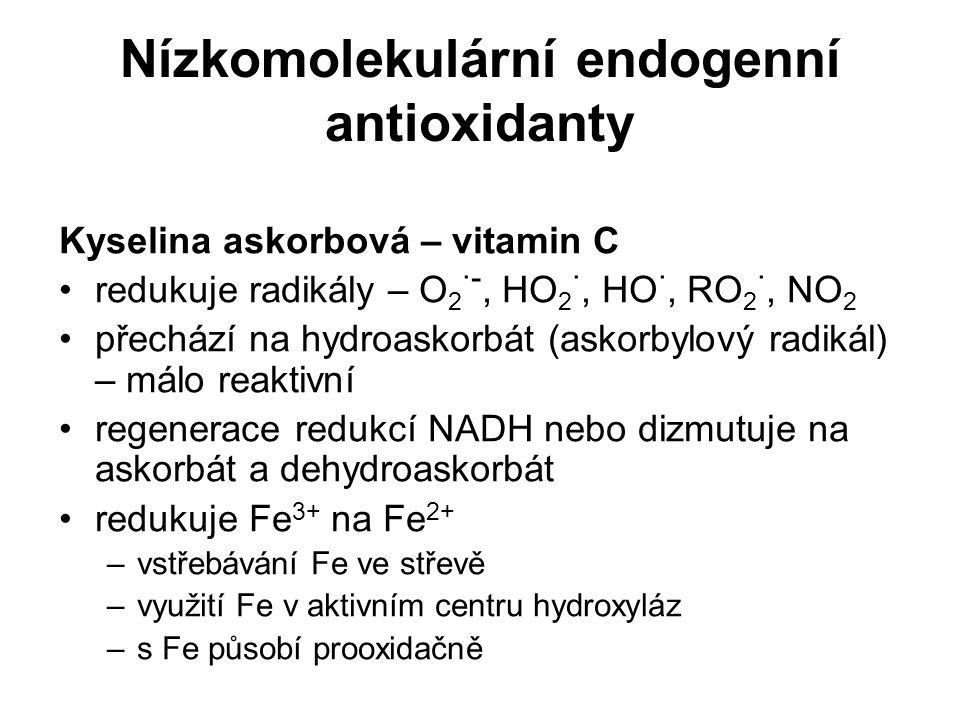 Nízkomolekulární endogenní antioxidanty Kyselina askorbová – vitamin C redukuje radikály – O 2 ·-, HO 2 ·, HO ·, RO 2 ·, NO 2 přechází na hydroaskorbá