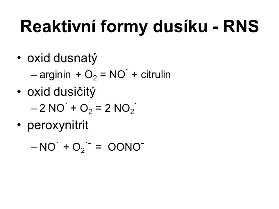 Reaktivní formy dusíku - RNS oxid dusnatý –arginin + O 2 = NO · + citrulin oxid dusičitý –2 NO · + O 2 = 2 NO 2 · peroxynitrit –NO · + O 2 ·- = OONO -