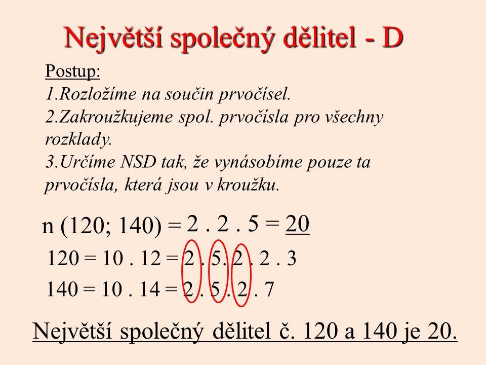 Největší společný dělitel - D Postup: 1.Rozložíme na součin prvočísel. 2.Zakroužkujeme spol. prvočísla pro všechny rozklady. 3.Určíme NSD tak, že vyná
