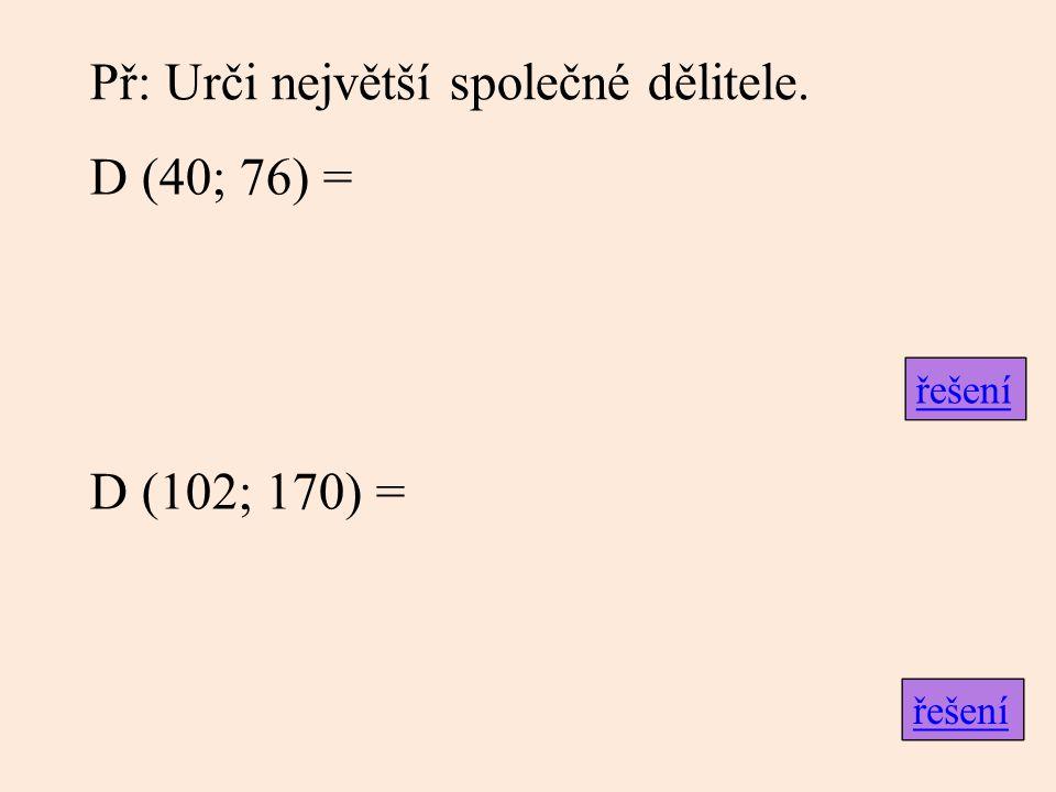 Př: Urči největší společné dělitele. D (40; 76) = D (102; 170) = řešení